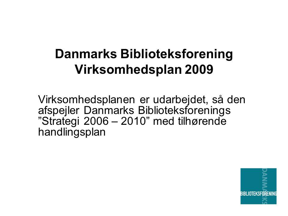 Danmarks Biblioteksforening Virksomhedsplan 2009 Virksomhedsplanen er udarbejdet, så den afspejler Danmarks Biblioteksforenings Strategi 2006 – 2010 med tilhørende handlingsplan