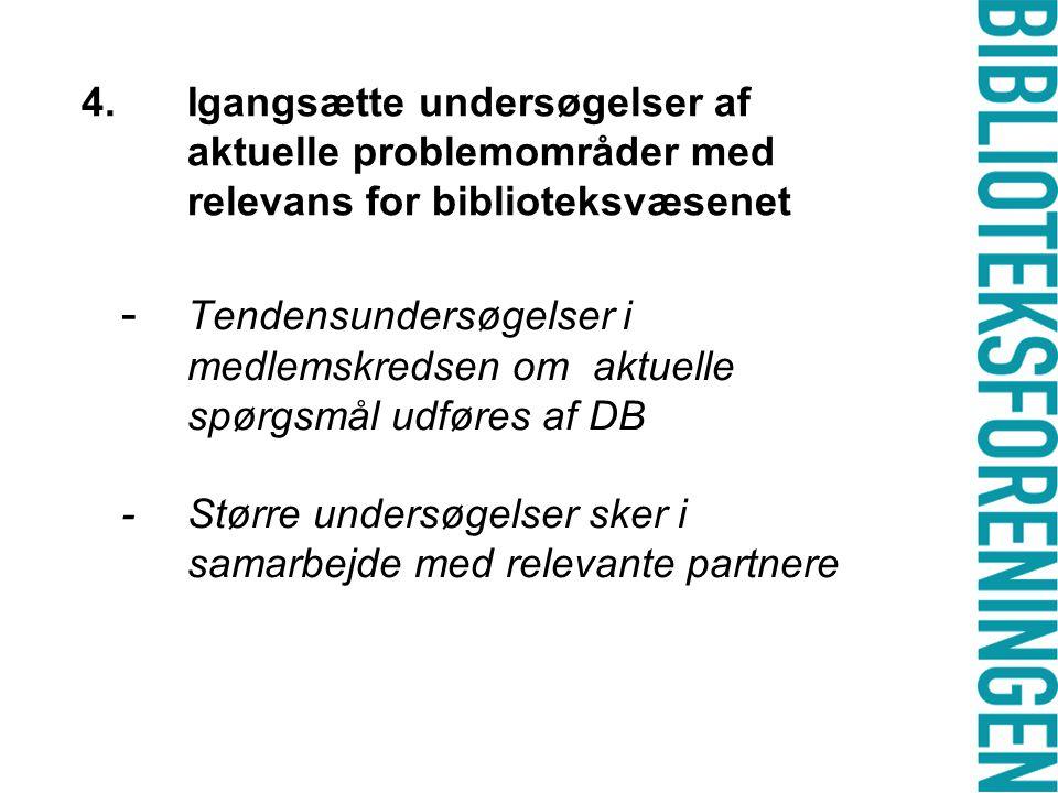 4.Igangsætte undersøgelser af aktuelle problemområder med relevans for biblioteksvæsenet - Tendensundersøgelser i medlemskredsen om aktuelle spørgsmål udføres af DB - Større undersøgelser sker i samarbejde med relevante partnere