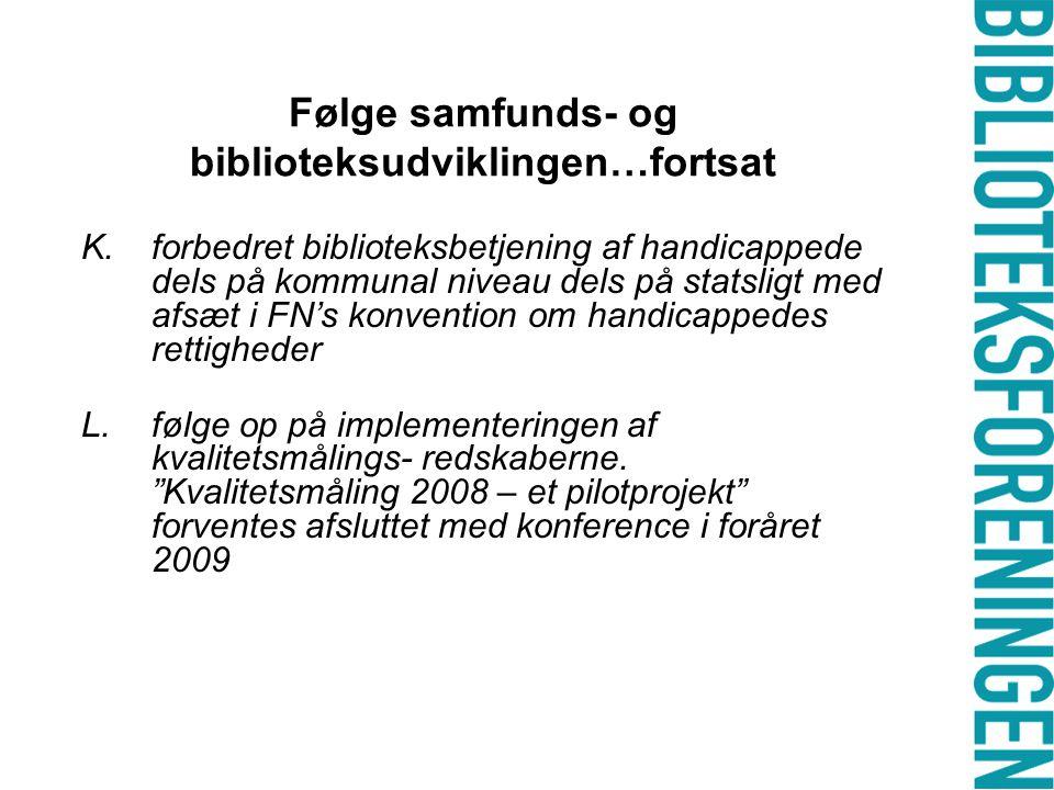 Følge samfunds- og biblioteksudviklingen…fortsat K.forbedret biblioteksbetjening af handicappede dels på kommunal niveau dels på statsligt med afsæt i FN's konvention om handicappedes rettigheder L.følge op på implementeringen af kvalitetsmålings- redskaberne.