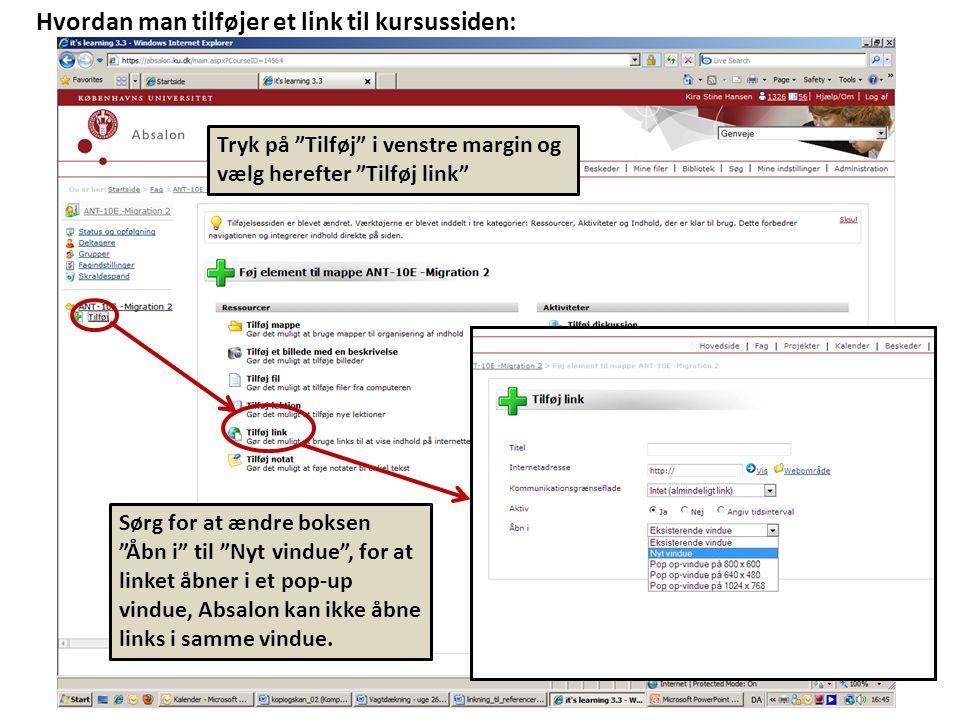 Tryk på Tilføj i venstre margin og vælg herefter Tilføj link Hvordan man tilføjer et link til kursussiden: Sørg for at ændre boksen Åbn i til Nyt vindue , for at linket åbner i et pop-up vindue, Absalon kan ikke åbne links i samme vindue.