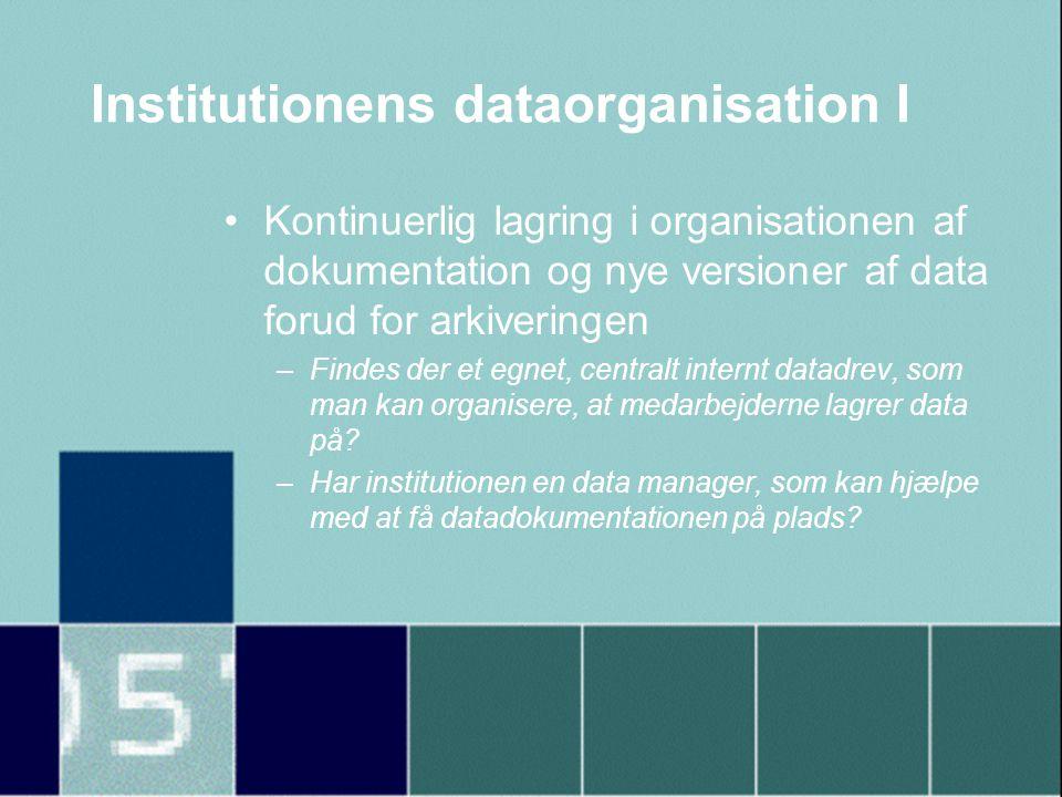 Institutionens dataorganisation I •Kontinuerlig lagring i organisationen af dokumentation og nye versioner af data forud for arkiveringen –Findes der et egnet, centralt internt datadrev, som man kan organisere, at medarbejderne lagrer data på.