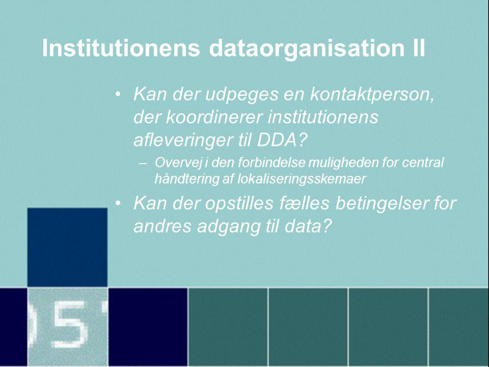 Institutionens dataorganisation II •Kan der udpeges en kontaktperson, der koordinerer institutionens afleveringer til DDA.