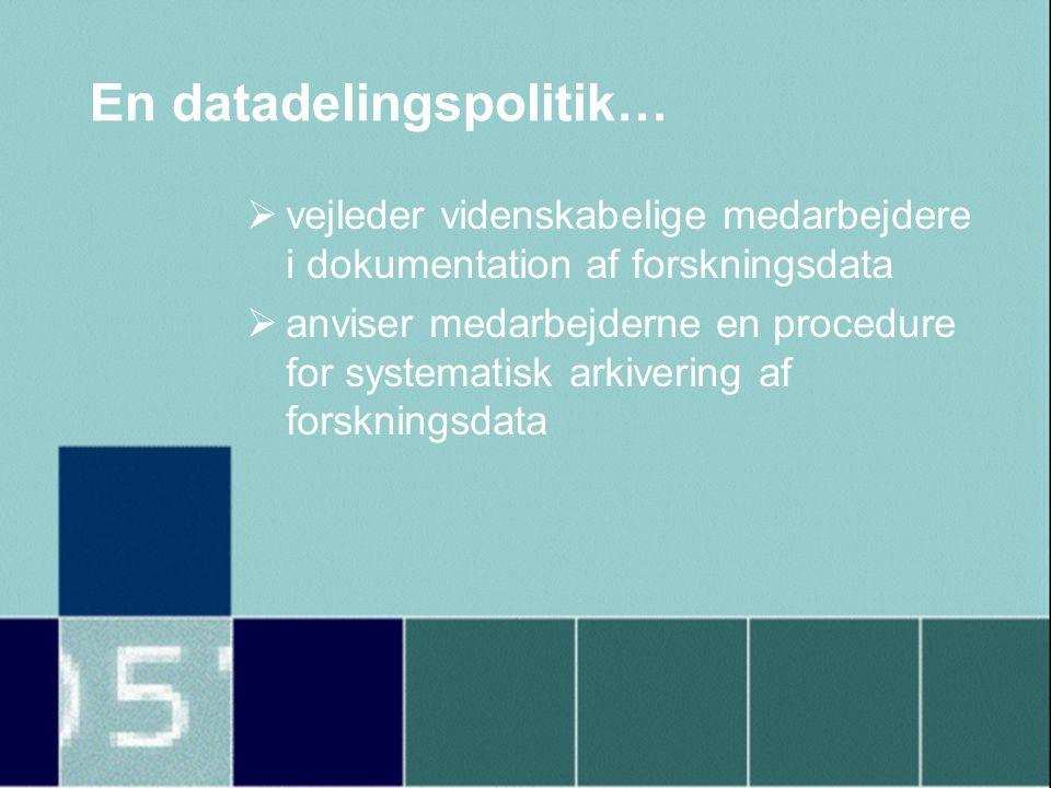 En datadelingspolitik…  vejleder videnskabelige medarbejdere i dokumentation af forskningsdata  anviser medarbejderne en procedure for systematisk arkivering af forskningsdata