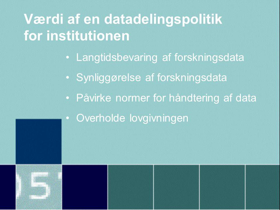 Værdi af en datadelingspolitik for institutionen •Langtidsbevaring af forskningsdata •Synliggørelse af forskningsdata •Påvirke normer for håndtering af data •Overholde lovgivningen