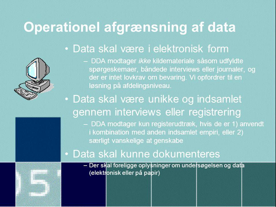 Operationel afgrænsning af data •Data skal være i elektronisk form – DDA modtager ikke kildemateriale såsom udfyldte spørgeskemaer, båndede interviews eller journaler, og der er intet lovkrav om bevaring.