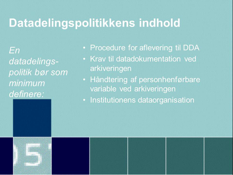 Datadelingspolitikkens indhold •Procedure for aflevering til DDA •Krav til datadokumentation ved arkiveringen •Håndtering af personhenførbare variable ved arkiveringen •Institutionens dataorganisation En datadelings- politik bør som minimum definere: