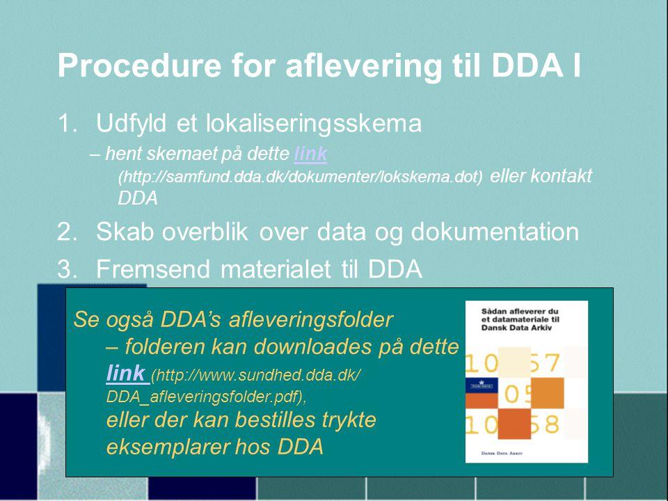 Procedure for aflevering til DDA I 1.Udfyld et lokaliseringsskema – hent skemaet på dette link (http://samfund.dda.dk/dokumenter/lokskema.dot) eller kontakt DDAlink 2.Skab overblik over data og dokumentation 3.Fremsend materialet til DDA Se også DDA's afleveringsfolder – folderen kan downloades på dette link link (http://www.sundhed.dda.dk/ DDA_afleveringsfolder.pdf), eller der kan bestilles trykte eksemplarer hos DDA