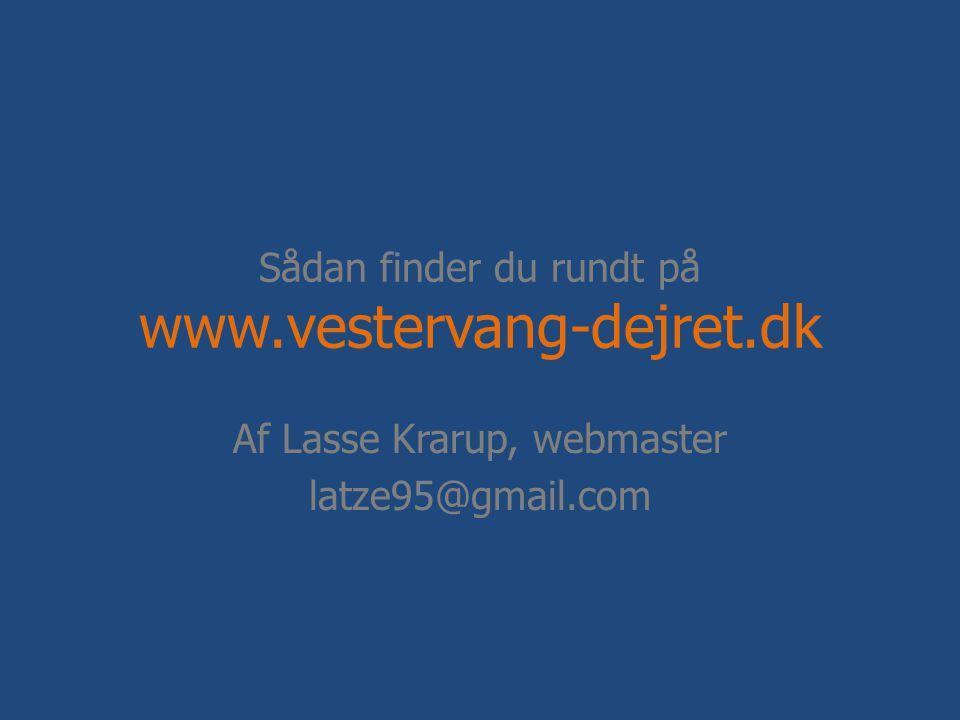 Sådan finder du rundt på www.vestervang-dejret.dk Af Lasse Krarup, webmaster latze95@gmail.com