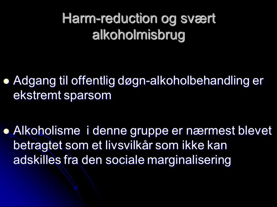 Harm-reduction og svært alkoholmisbrug  Adgang til offentlig døgn-alkoholbehandling er ekstremt sparsom  Alkoholisme i denne gruppe er nærmest blevet betragtet som et livsvilkår som ikke kan adskilles fra den sociale marginalisering