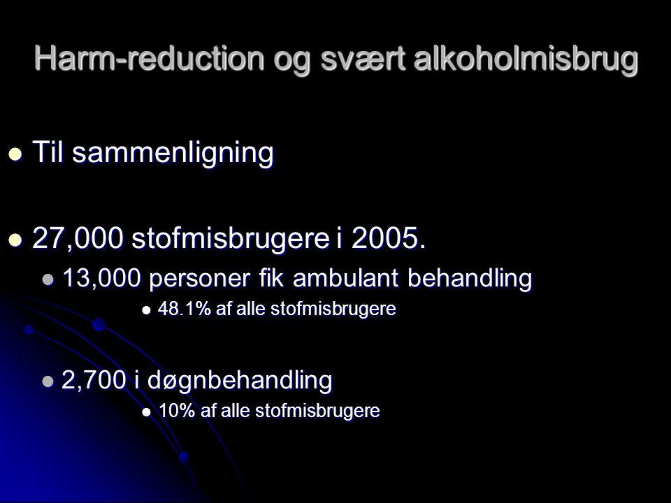 Harm-reduction og svært alkoholmisbrug  Til sammenligning  27,000 stofmisbrugere i 2005.