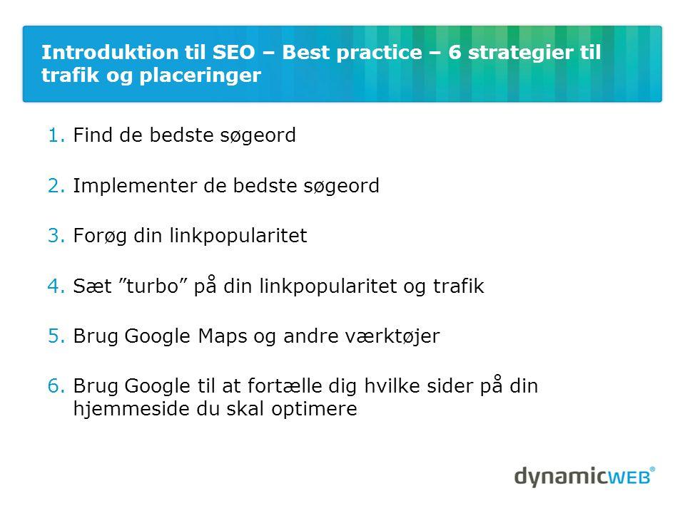 Introduktion til SEO – Best practice – 6 strategier til trafik og placeringer 1.Find de bedste søgeord 2.Implementer de bedste søgeord 3.Forøg din linkpopularitet 4.Sæt turbo på din linkpopularitet og trafik 5.Brug Google Maps og andre værktøjer 6.Brug Google til at fortælle dig hvilke sider på din hjemmeside du skal optimere
