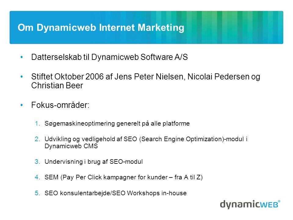 Om Dynamicweb Internet Marketing •Datterselskab til Dynamicweb Software A/S •Stiftet Oktober 2006 af Jens Peter Nielsen, Nicolai Pedersen og Christian Beer •Fokus-områder: 1.Søgemaskineoptimering generelt på alle platforme 2.Udvikling og vedligehold af SEO (Search Engine Optimization)-modul i Dynamicweb CMS 3.Undervisning i brug af SEO-modul 4.SEM (Pay Per Click kampagner for kunder – fra A til Z) 5.SEO konsulentarbejde/SEO Workshops in-house