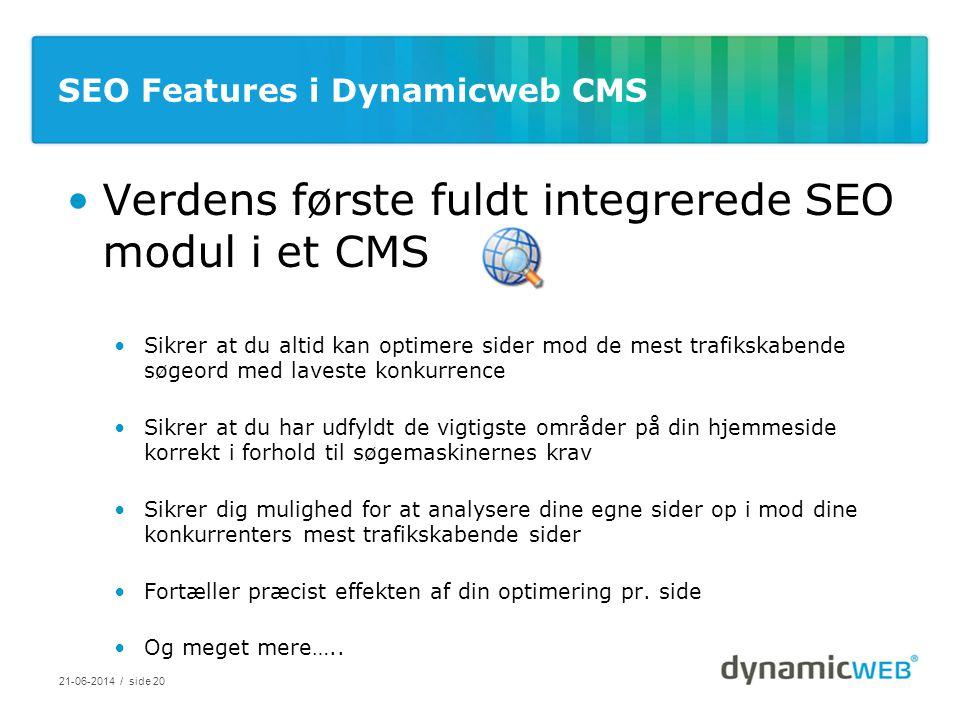 SEO Features i Dynamicweb CMS •Verdens første fuldt integrerede SEO modul i et CMS •Sikrer at du altid kan optimere sider mod de mest trafikskabende søgeord med laveste konkurrence •Sikrer at du har udfyldt de vigtigste områder på din hjemmeside korrekt i forhold til søgemaskinernes krav •Sikrer dig mulighed for at analysere dine egne sider op i mod dine konkurrenters mest trafikskabende sider •Fortæller præcist effekten af din optimering pr.