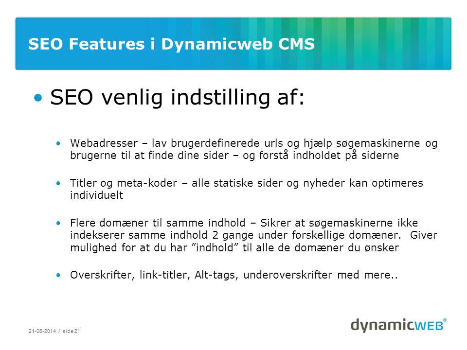 SEO Features i Dynamicweb CMS •SEO venlig indstilling af: •Webadresser – lav brugerdefinerede urls og hjælp søgemaskinerne og brugerne til at finde dine sider – og forstå indholdet på siderne •Titler og meta-koder – alle statiske sider og nyheder kan optimeres individuelt •Flere domæner til samme indhold – Sikrer at søgemaskinerne ikke indekserer samme indhold 2 gange under forskellige domæner.