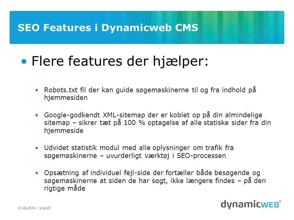 SEO Features i Dynamicweb CMS •Flere features der hjælper: •Robots.txt fil der kan guide søgemaskinerne til og fra indhold på hjemmesiden •Google-godkendt XML-sitemap der er koblet op på din almindelige sitemap – sikrer tæt på 100 % optagelse af alle statiske sider fra din hjemmeside •Udvidet statistik modul med alle oplysninger om trafik fra søgemaskinerne – uvurderligt værktøj i SEO-processen •Opsætning af individuel fejl-side der fortæller både besøgende og søgemaskinerne at siden de har søgt, ikke længere findes – på den rigtige måde 21-06-2014 / side 22