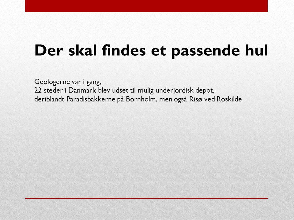 Der skal findes et passende hul Geologerne var i gang, 22 steder i Danmark blev udset til mulig underjordisk depot, deriblandt Paradisbakkerne på Bornholm, men også Risø ved Roskilde