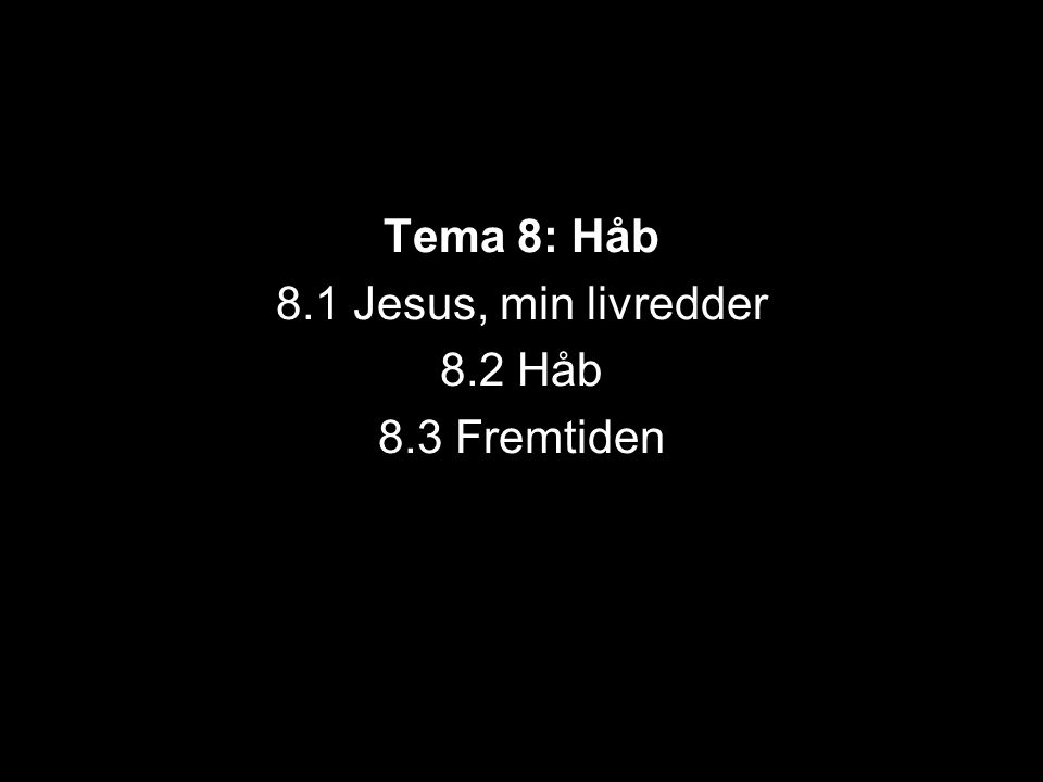 Tema 8: Håb 8.1 Jesus, min livredder 8.2 Håb 8.3 Fremtiden