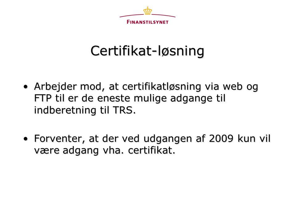 Certifikat-løsning •Arbejder mod, at certifikatløsning via web og FTP til er de eneste mulige adgange til indberetning til TRS.