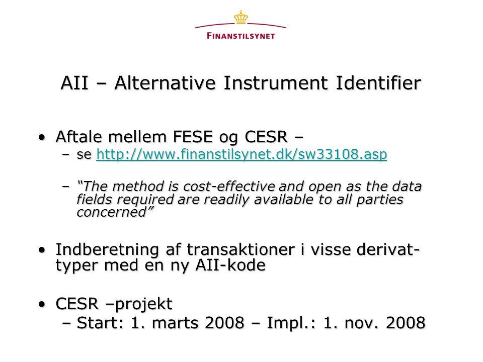 AII – Alternative Instrument Identifier •Aftale mellem FESE og CESR – –se http://www.finanstilsynet.dk/sw33108.asp http://www.finanstilsynet.dk/sw33108.asp – The method is cost-effective and open as the data fields required are readily available to all parties concerned •Indberetning af transaktioner i visse derivat- typer med en ny AII-kode •CESR –projekt –Start: 1.