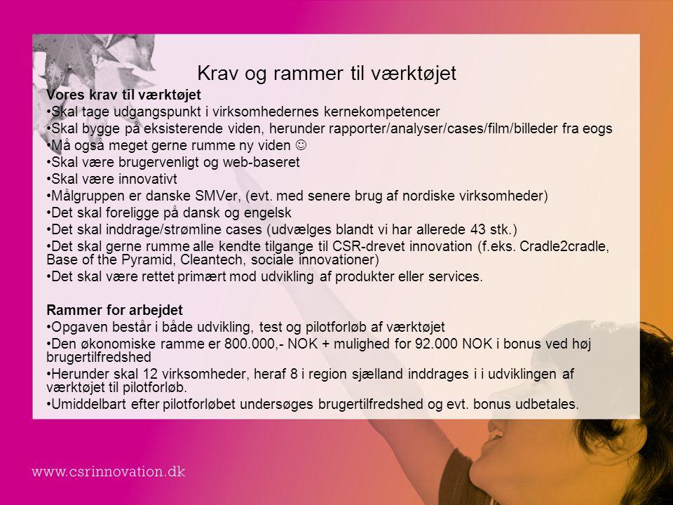 Krav og rammer til værktøjet Vores krav til værktøjet •Skal tage udgangspunkt i virksomhedernes kernekompetencer •Skal bygge på eksisterende viden, herunder rapporter/analyser/cases/film/billeder fra eogs •Må også meget gerne rumme ny viden  •Skal være brugervenligt og web-baseret •Skal være innovativt •Målgruppen er danske SMVer, (evt.