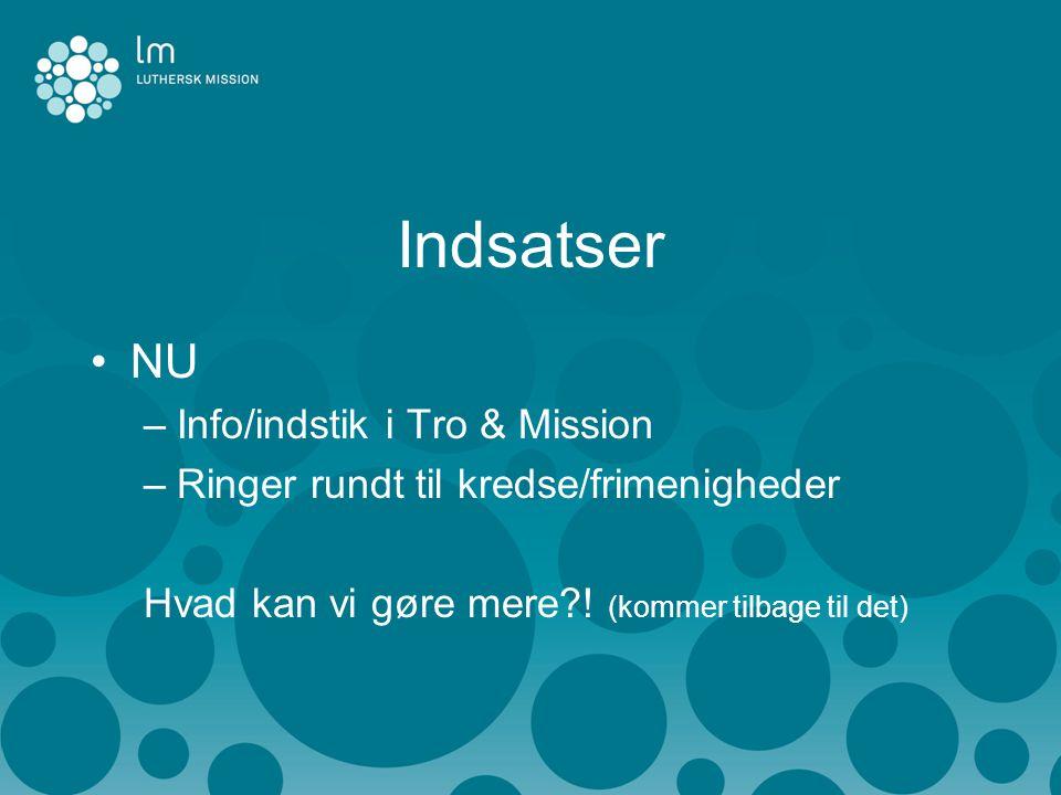 Indsatser •NU –Info/indstik i Tro & Mission –Ringer rundt til kredse/frimenigheder Hvad kan vi gøre mere .