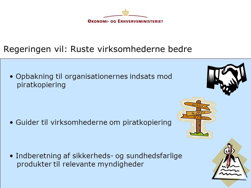 Regeringen vil: Ruste virksomhederne bedre • Opbakning til organisationernes indsats mod piratkopiering • Guider til virksomhederne om piratkopiering • Indberetning af sikkerheds- og sundhedsfarlige produkter til relevante myndigheder