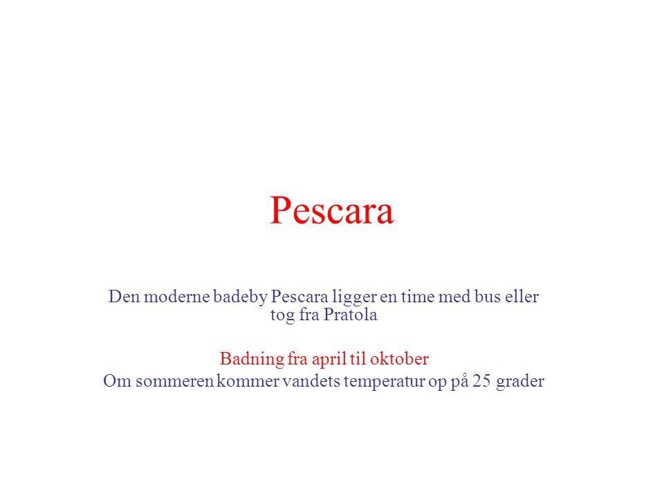 Pescara Den moderne badeby Pescara ligger en time med bus eller tog fra Pratola Badning fra april til oktober Om sommeren kommer vandets temperatur op på 25 grader