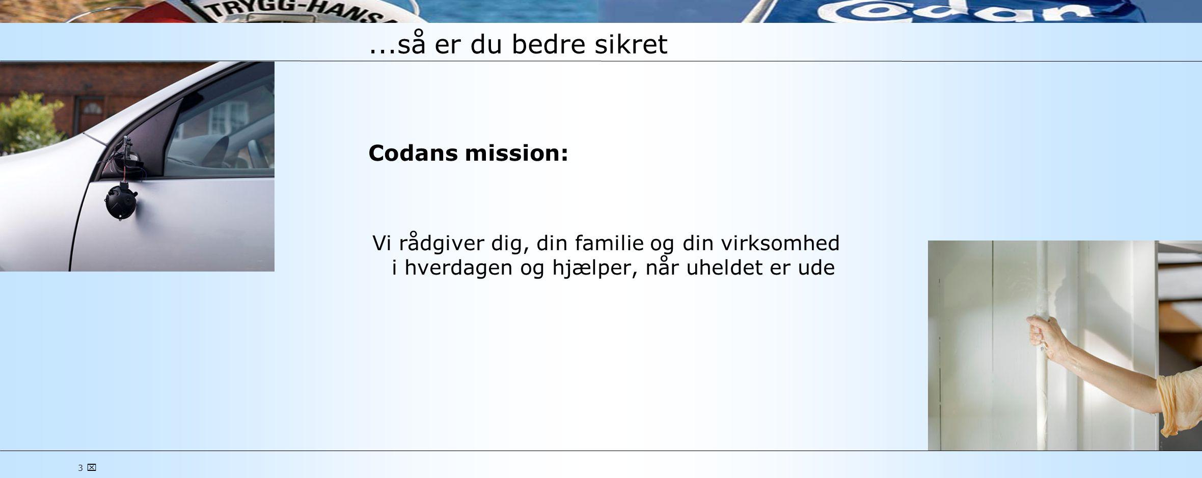 3 ...så er du bedre sikret Codans mission: Vi rådgiver dig, din familie og din virksomhed i hverdagen og hjælper, når uheldet er ude