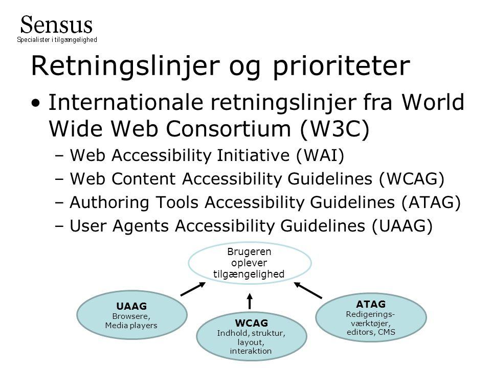 Retningslinjer og prioriteter •Internationale retningslinjer fra World Wide Web Consortium (W3C) –Web Accessibility Initiative (WAI) –Web Content Accessibility Guidelines (WCAG) –Authoring Tools Accessibility Guidelines (ATAG) –User Agents Accessibility Guidelines (UAAG) Brugeren oplever tilgængelighed UAAG Browsere, Media players ATAG Redigerings- værktøjer, editors, CMS WCAG Indhold, struktur, layout, interaktion