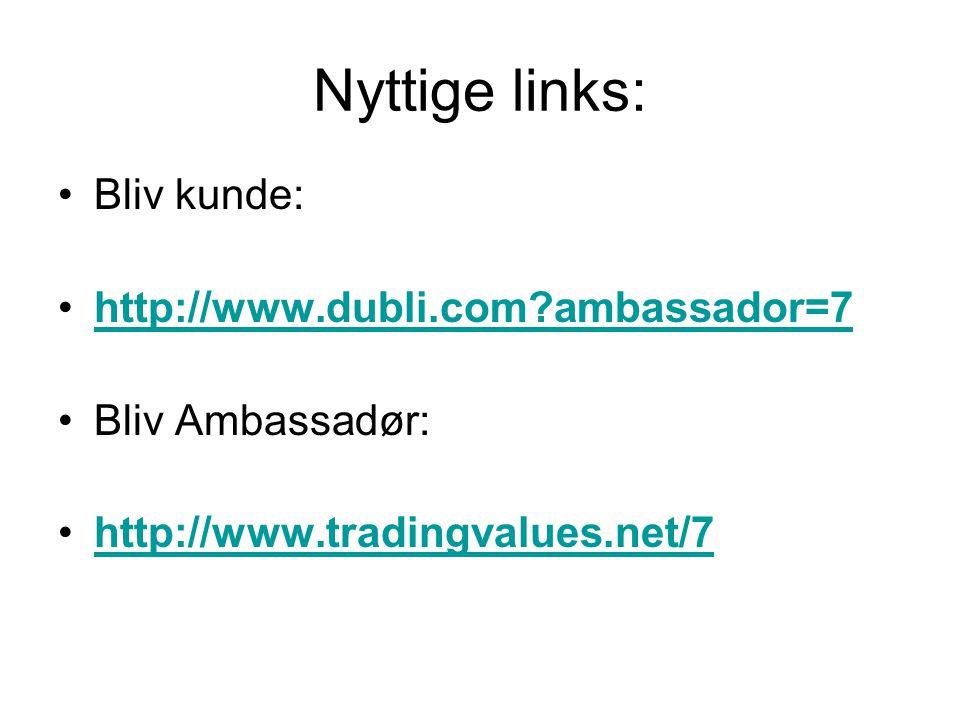 Nyttige links: •Bliv kunde: •http://www.dubli.com ambassador=7http://www.dubli.com ambassador=7 •Bliv Ambassadør: •http://www.tradingvalues.net/7http://www.tradingvalues.net/7