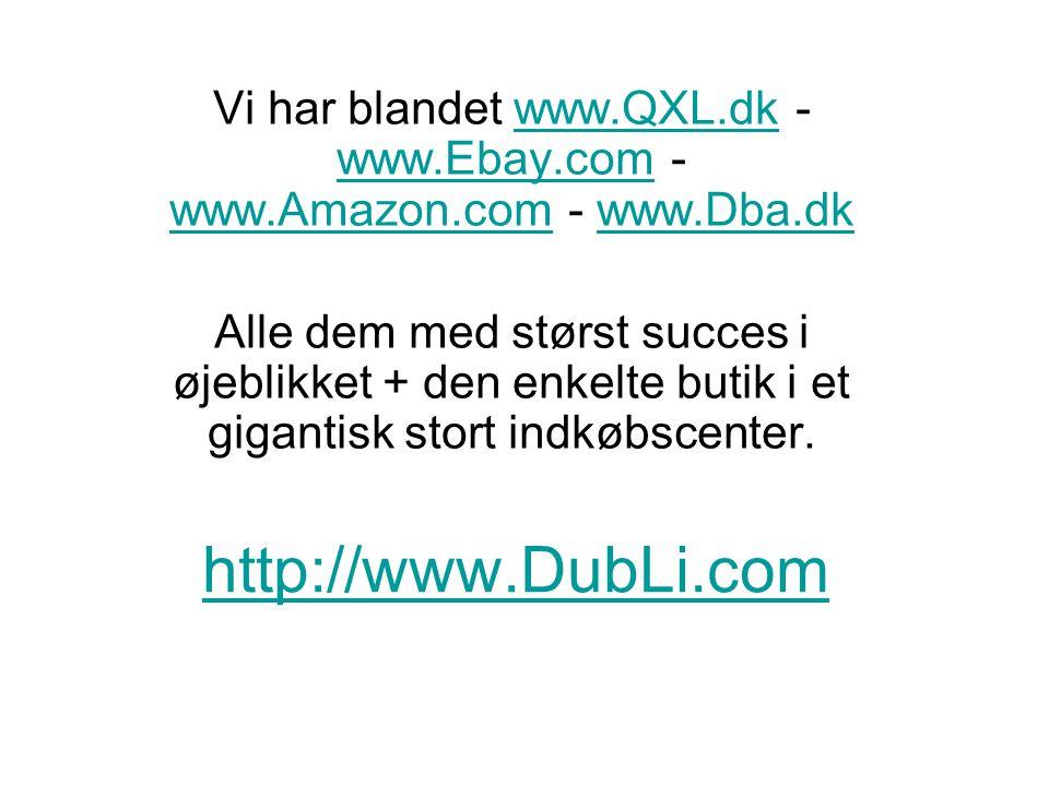 http://www.DubLi.com Vi har blandet www.QXL.dk - www.Ebay.com - www.Amazon.com - www.Dba.dkwww.QXL.dk www.Ebay.com www.Amazon.comwww.Dba.dk Alle dem med størst succes i øjeblikket + den enkelte butik i et gigantisk stort indkøbscenter.