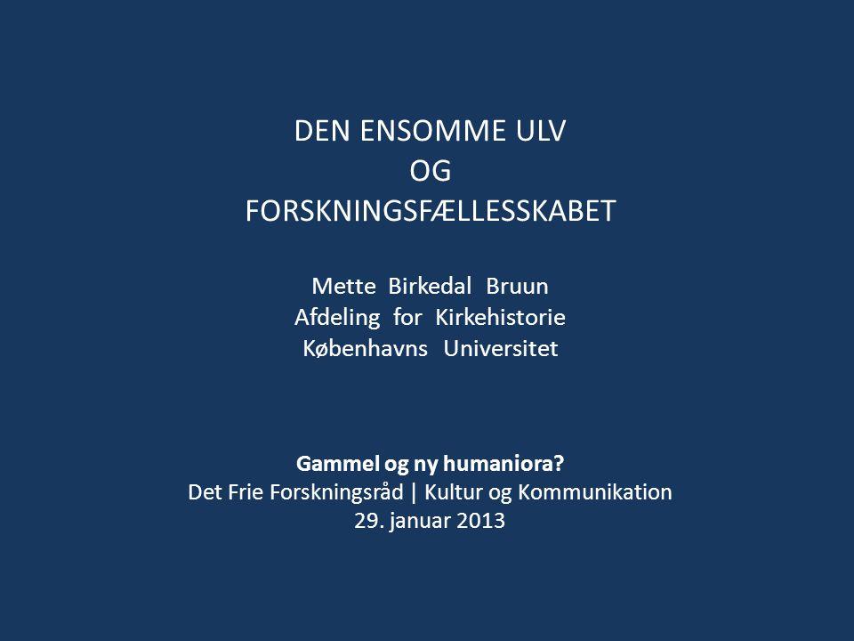 DEN ENSOMME ULV OG FORSKNINGSFÆLLESSKABET Mette Birkedal Bruun Afdeling for Kirkehistorie Københavns Universitet Gammel og ny humaniora.