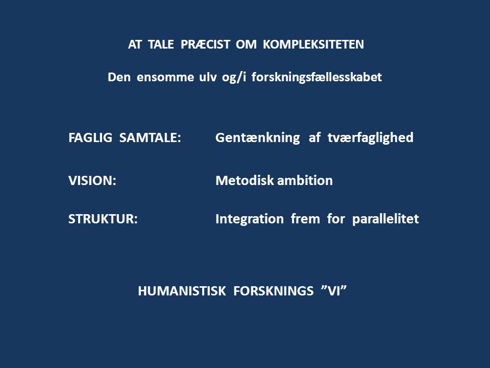 FAGLIG SAMTALE: Gentænkning af tværfaglighed VISION: Metodisk ambition STRUKTUR: Integration frem for parallelitet AT TALE PRÆCIST OM KOMPLEKSITETEN Den ensomme ulv og/i forskningsfællesskabet HUMANISTISK FORSKNINGS VI
