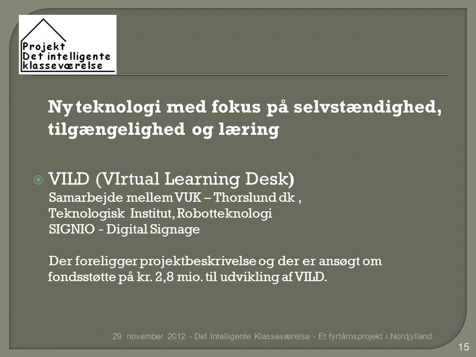  VILD (VIrtual Learning Desk) Samarbejde mellem VUK – Thorslund dk, Teknologisk Institut, Robotteknologi SIGNIO - Digital Signage Der foreligger projektbeskrivelse og der er ansøgt om fondsstøtte på kr.