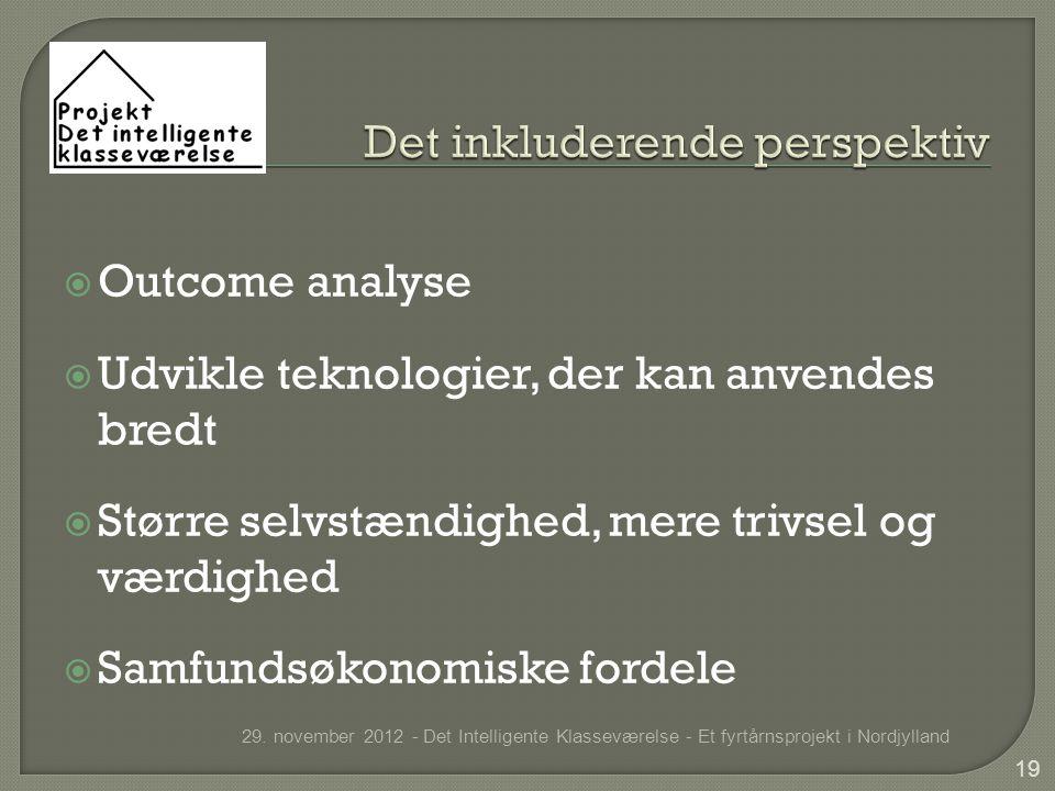  Outcome analyse  Udvikle teknologier, der kan anvendes bredt  Større selvstændighed, mere trivsel og værdighed  Samfundsøkonomiske fordele 29.