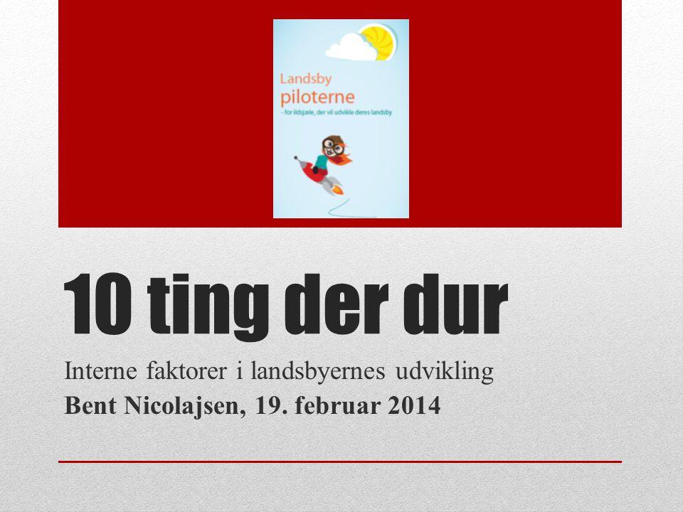 10 ting der dur Interne faktorer i landsbyernes udvikling Bent Nicolajsen, 19. februar 2014