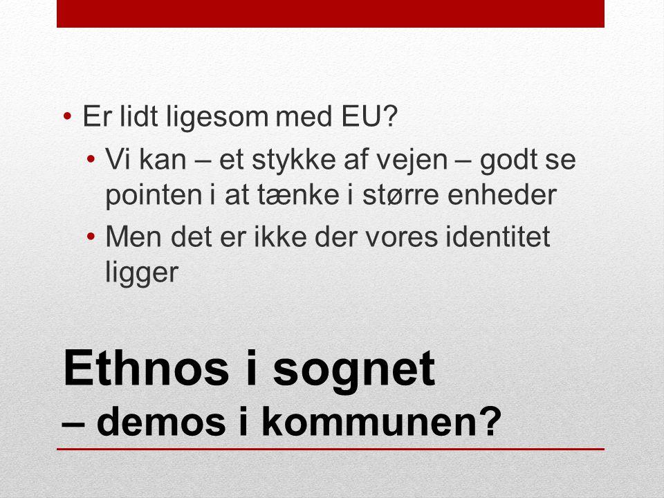 Ethnos i sognet – demos i kommunen. •Er lidt ligesom med EU.