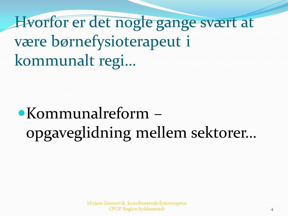 Hvorfor er det nogle gange svært at være børnefysioterapeut i kommunalt regi…  Kommunalreform – opgaveglidning mellem sektorer… Mirjam Gismervik, koo