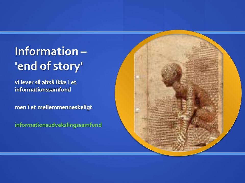 Information – end of story vi lever så altså ikke i et informationssamfund men i et mellemmenneskeligt informationsudvekslingssamfund