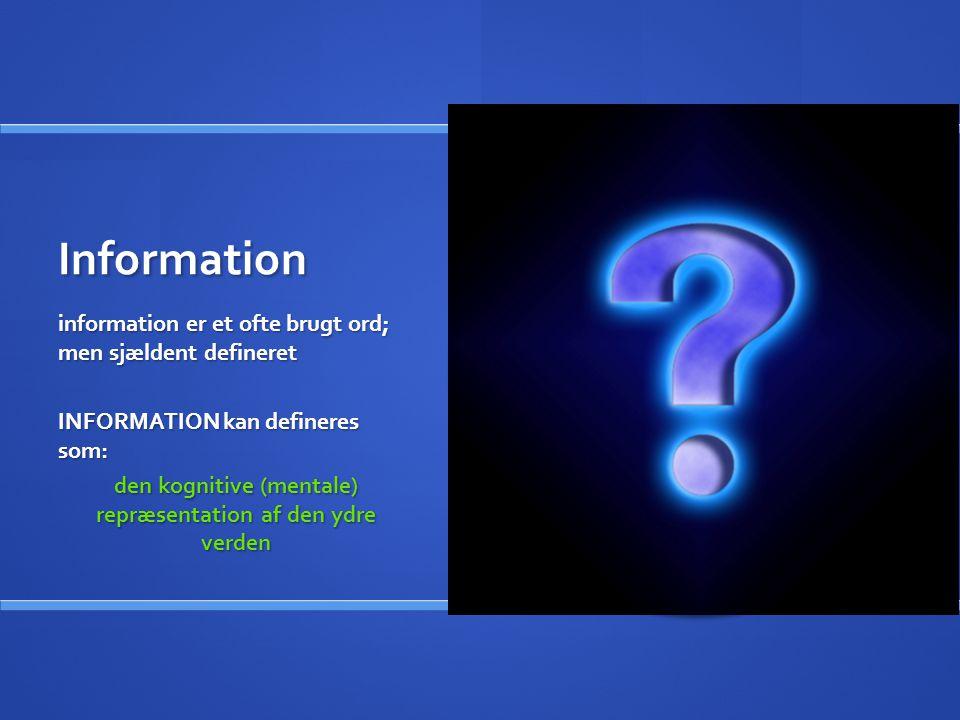 Information information er et ofte brugt ord; men sjældent defineret INFORMATION kan defineres som: den kognitive (mentale) repræsentation af den ydre verden