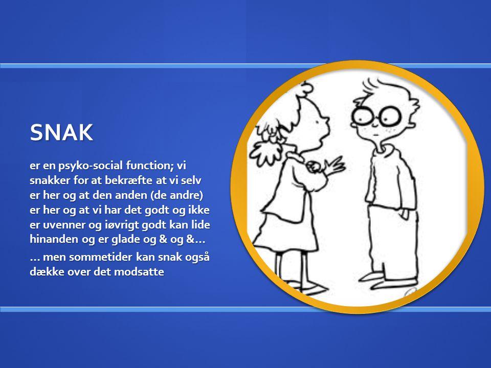 SNAK er en psyko-social function; vi snakker for at bekræfte at vi selv er her og at den anden (de andre) er her og at vi har det godt og ikke er uvenner og iøvrigt godt kan lide hinanden og er glade og & og &… … men sommetider kan snak også dække over det modsatte