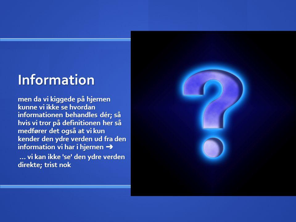Information men da vi kiggede på hjernen kunne vi ikke se hvordan informationen behandles dér; så hvis vi tror på definitionen her så medfører det også at vi kun kender den ydre verden ud fra den information vi har i hjernen ➔ … vi kan ikke se den ydre verden direkte; trist nok