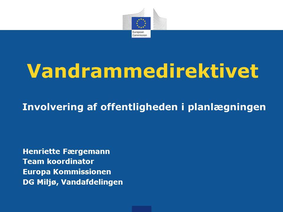 Vandrammedirektivet Involvering af offentligheden i planlægningen Henriette Færgemann Team koordinator Europa Kommissionen DG Miljø, Vandafdelingen