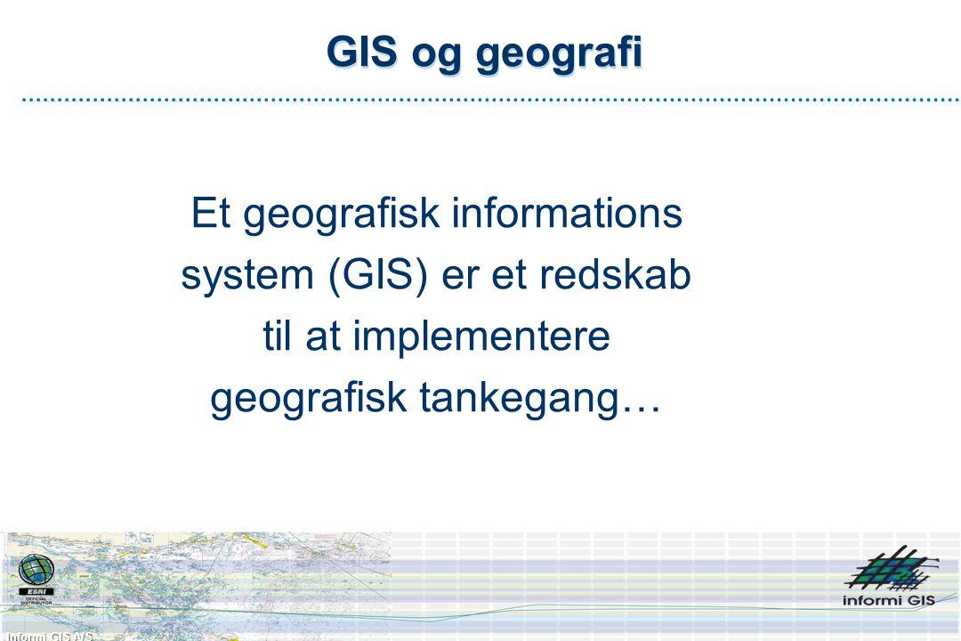 Informi GIS A/S GIS og geografi Et geografisk informations system (GIS) er et redskab til at implementere geografisk tankegang…