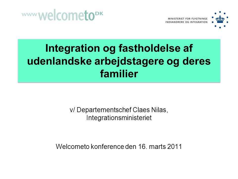 Integration og fastholdelse af udenlandske arbejdstagere og deres familier v/ Departementschef Claes Nilas, Integrationsministeriet Welcometo konference den 16.