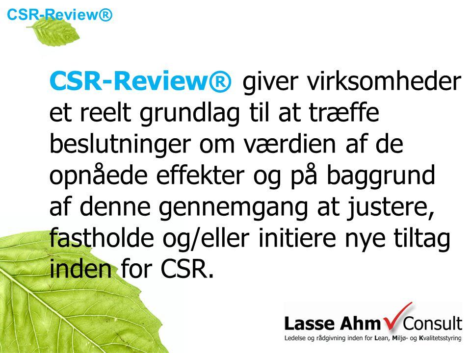 CSR-Review ® CSR-Review® giver virksomheder et reelt grundlag til at træffe beslutninger om værdien af de opnåede effekter og på baggrund af denne gennemgang at justere, fastholde og/eller initiere nye tiltag inden for CSR.