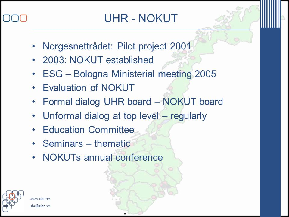 www.uhr.no uhr@uhr.no UHR - NOKUT •Norgesnettrådet: Pilot project 2001 •2003: NOKUT established •ESG – Bologna Ministerial meeting 2005 •Evaluation of NOKUT •Formal dialog UHR board – NOKUT board •Unformal dialog at top level – regularly •Education Committee •Seminars – thematic •NOKUTs annual conference