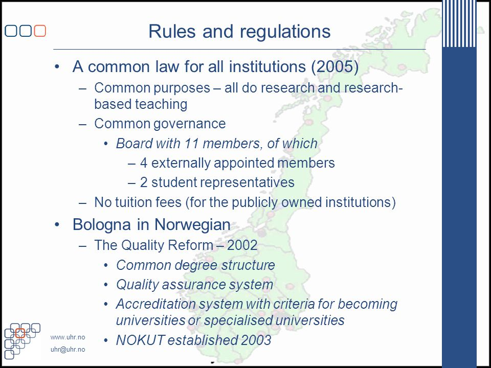 www.uhr.no uhr@uhr.no Rules and regulations •A common law for all institutions (2005) –Common purposes – all do research and research- based teaching –Common governance •Board with 11 members, of which –4 externally appointed members –2 student representatives –No tuition fees (for the publicly owned institutions) •Bologna in Norwegian –The Quality Reform – 2002 •Common degree structure •Quality assurance system •Accreditation system with criteria for becoming universities or specialised universities •NOKUT established 2003