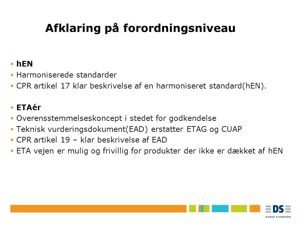 Tekstslide i punktform Rubrik, helst 1 linje Brug Forøg/Formindsk indryk for at få de forskellige niveauer frem Afklaring på forordningsniveau  hEN  Harmoniserede standarder  CPR artikel 17 klar beskrivelse af en harmoniseret standard(hEN).
