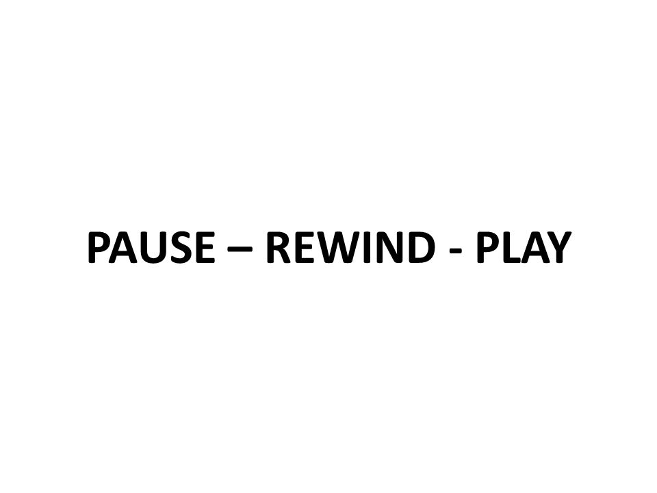 PAUSE – REWIND - PLAY